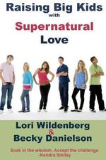 Raising Big Kids with Supernatural Love - Lori Wildenberg