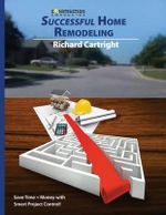 Successful Home Remodeling : Save Time and Money with Smart Project Control - Richard Cartright