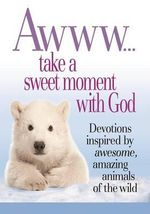 Awww... Take a Sweet Moment with God : Devotions Inspired by Awesome, Amazing Animals of the Wild - Product Concept Mfg Inc