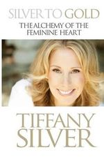 Silver to Gold : The Alchemy of the Feminine Heart - Tiffany Silver