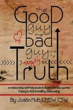 The Good Guy, the Bad Guy, and the Ugly Truth : A Relationship Self-Help Book for Both Men and Women Hoping to Find Healthy Relationships - Lmsw Csw Nutt, Justin