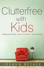 Clutterfree with Kids : Change Your Thinking, Discover New Habits, Free Your Home - Joshua S Becker