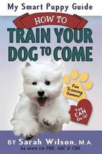 My Smart Puppy Guide : How to Train Your Dog to Come - Sarah Wilson M a