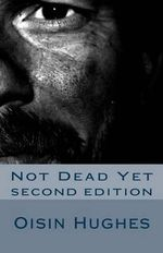 Not Dead Yet - Second Edition : Sequel to That I May Die Roaming - MR Oisin M Hughes