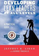 Developing Lean Leaders at All Levels : A Practical Guide - Director of the Value Chain Analysis Program and the Japan Management Program Jeffrey K Liker