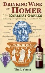 Drinking Wine with Homer & the Earliest Greeks : Cultivating, Serving & Delighting in Ancient Greek Wine - Tim J Young