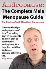 Andropause : The Complete Male Menopause Guide. Discover the Shocking Truth about Low Testosterone. - Brady Howard