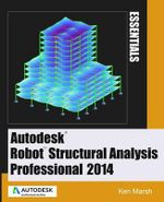 Autodesk Robot Structural Analysis Professional 2014 : Essentials - Ken Marsh