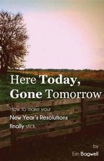 Here Today Gone Tomorrow, How to Make Your New Year's Resolutions Finally Stick - Erin Bagwell