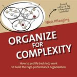 Organize for Complexity : How to Get Life Back Into Work to Build the High-Performance Organization - Niels Pflaeging