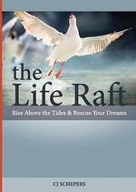 The Life Raft : Rise Above the Tides and Rescue Your Dreams - Cj Schepers
