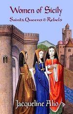 Women of Sicily : Saints, Queens and Rebels - Jacqueline Alio