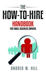 How-To-Hire Handbook for Small Business Owners - Andrea M. Hill