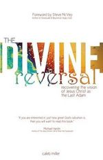 The Divine Reversal : Revised Edition: Recovering the Vision of Jesus Christ as the Last Adam - Caleb Miller