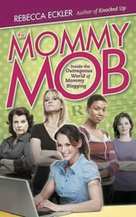 The Mommy Mob : Inside the Outrageous World of Mommy Blogging - Rebecca Eckler