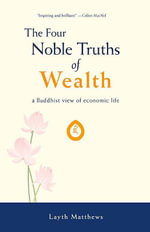 The Four Noble Truths of Wealth : A Buddhist View of Economic Life - Layth Lorin Matthews
