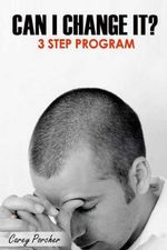 Can I Change It? : 3 Step Program - Carey Dean Porcher