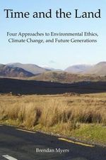 Time and the Land : Four Approaches to Environmental Ethics, Climate Change, and Future Generations - Brendan Myers