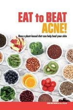 Eat to Beat Acne! : How a Plant-Based Diet Can Help Heal Your Skin. - Leigh Matthews