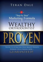 Proven the Step-By-Step Marketing Formula of a Wealthy Orthodontist... the Key to Attracting High-Quality Patients, Working Less & Earning More ... Gu - Teran Dale