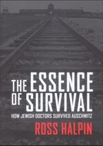 Essence of Survival : How Jewish Doctors Survived Auschwitz - Dr. Ross W. Halpin