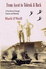From Ascot to Tobruk and Back : A True Story of Courage Humor and Mateship - MR Mark Thomas O'Neill