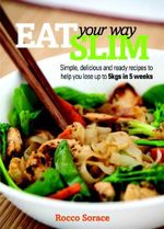Eat your Way Slim : Simple, delicious and easy recipes to help loose you up to 5kg in 5 weeks - Rocco Sorace