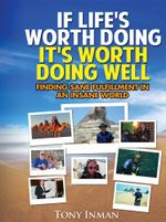 If Life's Worth Doing, It's Worth Doing Well : Finding Sane Fulfillment in an Insane World - Tony Inman