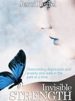 Invisible Strength : Overcoming Depression and Anxiety One Walk in the Park at a Time - Jenni Reiffel