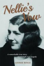 Nellie's Vow : A Remarkable True Story of Triumph Over Tragedy - Leonie Binge