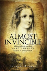 Almost Invincible : A Biographical Novel of Mary Shelley, Author of Frankenstein - Suzanne Burdon