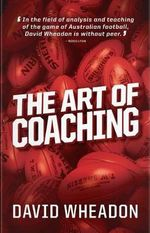 The Art of Coaching : The Art and Principles of AFL Coaching - David Wheadon