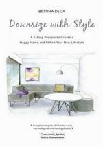 Downsize with Style : A 5-Step Process To Create A Happy Home and Refine Your New Lifestyle - Bettina Deda