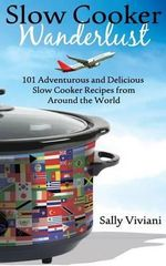 Slow Cooker Wanderlust : 101 Adventurous and Delicious Slow Cooker Recipes from Around the World - Sally Viviani