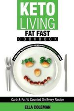 Keto Living - Fat Fast Cookbook : A Guide to Fasting for Weight Loss Including 50 Low Carb & High Fat Recipes - Ella Coleman