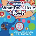 What Does Lizzie Love? : An Elephant Tale from the Animals Stories for Kids Collection - J K Cathmey