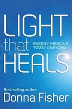 Light That Heals Energy Medicine Today & Beyond - Donna Maree Fisher