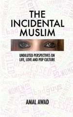 The Incidental Muslim : Undiluted Perspectives on Life, Love and Pop Culture - Amal Awad