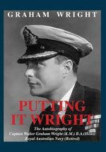 Putting It Wright : The Autobiography of Captain Walter Graham Wright (K.M.) B.A.(Hons) Royal Australian Navy (Retired) - Graham Wright