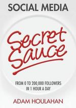 Social Media Secret Sauce : From 0 to 200,000 Followers in 1 Hour a Day - Adam Houlahan