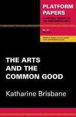 The Arts and the Common Good : Platform Papers - Katharine Brisbane