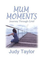 Mum Moments : Journey Through Grief - Judy Taylor