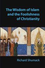 The Wisdom of Islam and the Foolishness of Christianity - Richard John Shumack