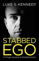 Stabbed Ego : A Thug's Journey to Enlightenment - Luke S. Kennedy