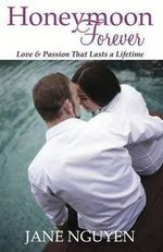 Honeymoon Forever : Love & Passion That Lasts A Lifetime - Jane Nguyen