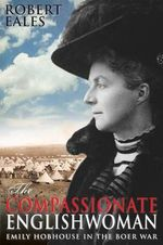 The Compassionate Englishwoman : Emily Hobhouse in the Boer War - Robert Eales
