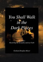 You Shall Walk in the Dark Places : My Story: Resolving My Sexuality and My Faith - Graham Douglas-Meyer