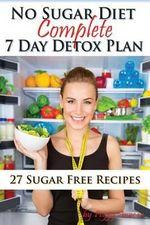 No Sugar Diet : A Complete No Sugar Diet Book, 7 Day Sugar Detox for Beginners, Recipes & How to Quit Sugar Cravings - Peggy Annear