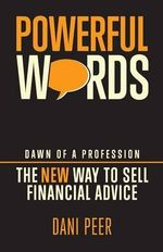 Powerful Words : Dawn of a Profession : the New Way to Sell Financial Advice - Dani Peer