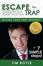 Escape the Rental Trap : Buying Your First Property in 7 Simple Steps! - Tim Boyle